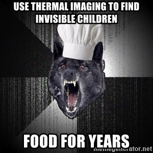 Insanity Wolf - use thermal imaging to find invisible children food for years