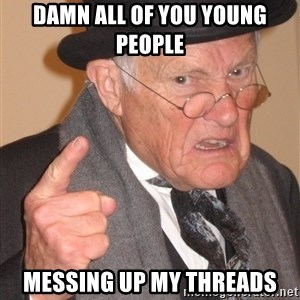 Angry Old Man - damn all of you young people messing up my threads