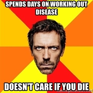 Diagnostic House - SPENDS DAYS ON WORKING OUT DISEASE DOESN'T CARE IF YOU DIE