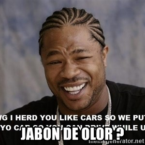 Yo Dawg heard you like - JABON DE OLOR ?