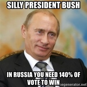 pravdaoputine - SILLy PRESIDENT bush in russia you need 140% of vote to win