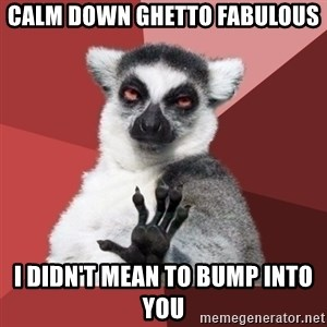 Chill Out Lemur - calm down ghetto fabulous i didn't mean to bump into you