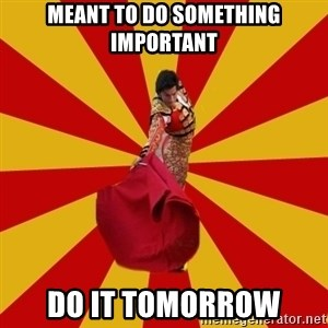 Typical_Spain - meant to do something important do it tomorrow