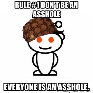 ScumbagReddit - Rule #1 don't be an asshole everyone is an asshole.