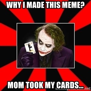 Typical Joker - Why I made this meme? Mom took my cards...