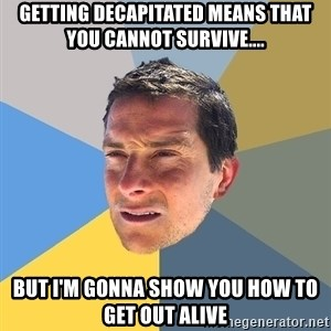 Bear Grylls - getting decapitated means that you cannot survive.... but i'm gonna show you how to get out alive