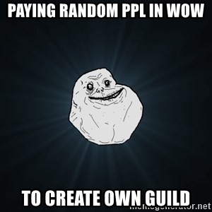 Forever Alone - Paying random ppl in WoW to create own guild
