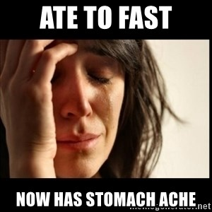 First World Problems - Ate to fast now has stomach ache