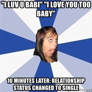 """Annoying Facebook Girl - """"I luv u babi"""" """"i love you too baby"""" 10 minutes later: relationship status changed to single"""