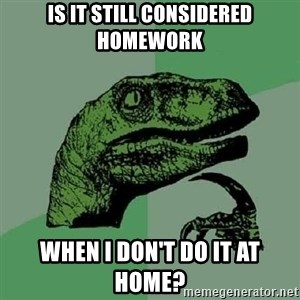 Philosoraptor - is it still considered homework when i don't do it at home?