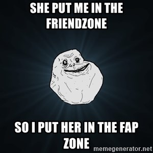 Forever Alone - she put me in the friendzone so i put her in the fap zone
