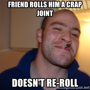 Good Guy Greg - friend rolls him a crap joint doesn't re-roll