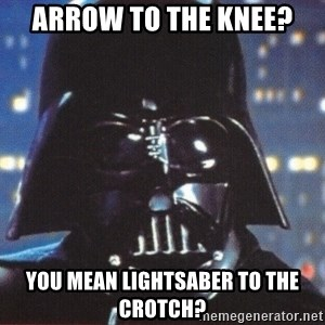 Darth Vader - arrow to the knee? you mean lightsaber to the crotch?