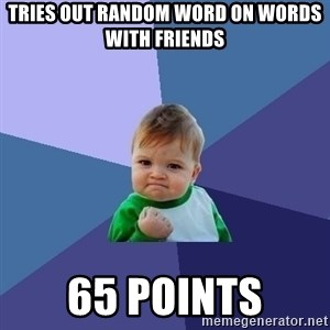 Success Kid - Tries out random word on words with friends 65 points