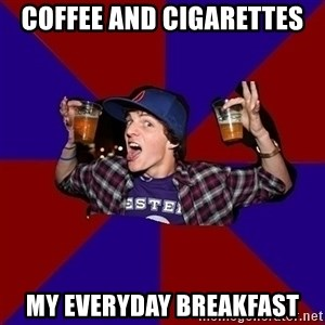 Sunny Student - COFFEE AND CIGARETTES MY EVERYDAY BREAKFAST