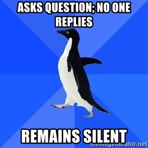 Socially Awkward Penguin - Asks question; no one REPLIES remains silent