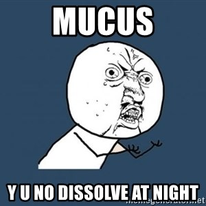 Y U no listen? - mucus y u no dissolve at night