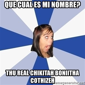 Annoying Facebook Girl - QUE CUAL ES MI NOMBRE? THU REAL CHIKITAH BONIITHA COTHIZEH