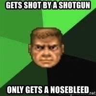 Doomguy - Gets shot by a shotgun only gets a nosebleed