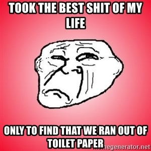 Sad Troll - Took the best sHit of my life  Only to finD that we ran out of toilet paper