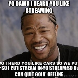 Yo Dawg heard you like - Yo Dawg I heard you like streaming SO I put stream in yo stream so u can quit goin' offline