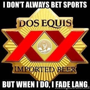 Dos Equis - I don't always bet sports but when i do, i fade lang