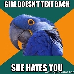 Paranoid Parrot - girl doesn't text back she hates you
