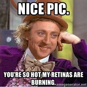 Willy Wonka - nice pic. you're so hot my retinas are burning.