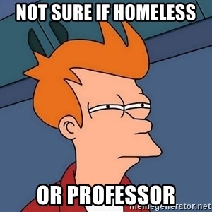 Futurama Fry - not sure if homeless or professor