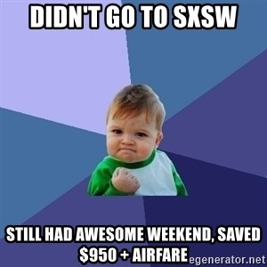 Success Kid - DIDN't go to SXSW Still had awesome weekend, saved $950 + Airfare