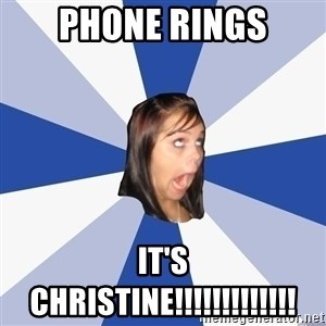 Annoying Facebook Girl - Phone rings It's christine!!!!!!!!!!!!!
