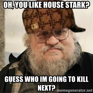 Scumbag George R. R. Martin - OH, yOU LIKE hOUSE sTARK? gUESS WHO IM GOING TO KILL NEXT?