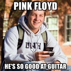 nice college kid - PINK FLOYD HE'S SO GOOD AT GUITAR