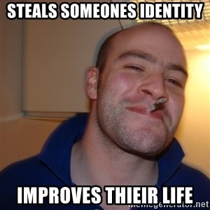 Good Guy Greg - steals someones identity improves thieir life