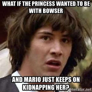 Conspiracy Keanu - what if the princess wanted to be with bowser and mario just keeps on kidnapping her?