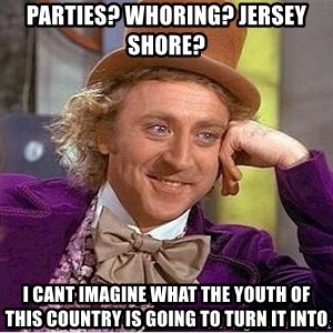 Willy Wonka - parties? whoring? jersey shore? i cant imagine what the youth of this country is going to turn it into