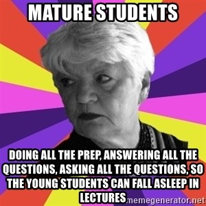 True Artistic Director - Mature Students Doing all the prep, answering all the questions, asking all the questions, so the young students can fall asleep in lectures