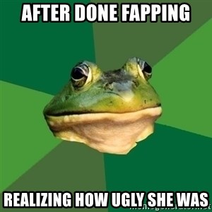 Foul Bachelor Frog - After done fapping realizing how ugly she was