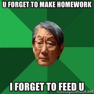 High Expectations Asian Father - u forget to make homework i forget to feed u