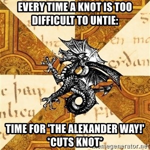 History Major Heraldic Beast - Every time a knot is too difficult to untie: time for 'The Alexander way!'  *cuts knot*