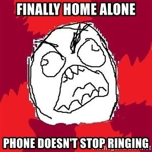 Rage FU - Finally home alone phone doesn't stop ringing