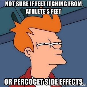 Futurama Fry - Not sure if feet itching from athlete's feet or percocet side effects