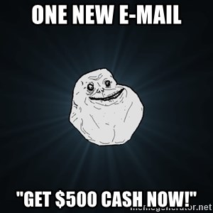 "Forever Alone - one new e-mail ""get $500 cash now!"""