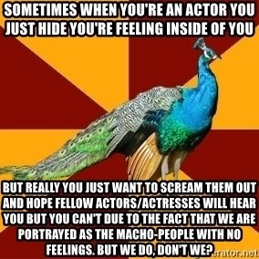 Thespian Peacock - sometimes when you're an actor you just hide you're feeling inside of you but really you just want to scream them out and hope fellow actors/actresses will hear you but you can't due to the fact that we are portrayed as the macho-people with no feelings. but we do, don't we?