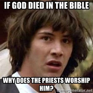 Conspiracy Keanu - If god died in the bible why does the priests worship him?