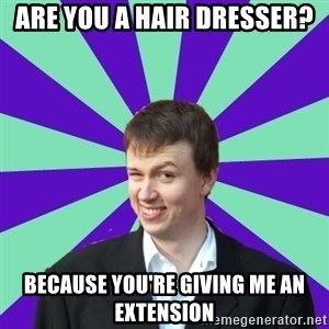 Pick Up Perv - Are you a hair dresser? because you're giving me an extension