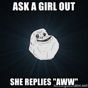 "Forever Alone - ask a girl out she replies ""aww"""