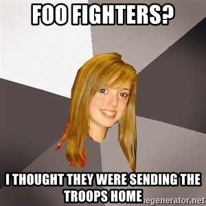 Musically Oblivious 8th Grader - foo fighters? i thought they were sending the troops home
