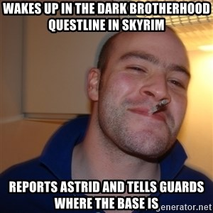 Good Guy Greg - WAKES UP IN THE DARK BROTHERHOOD QUESTLINE IN SKYRIM REPORTS ASTRID AND TELLS GUARDS WHERE THE BASE IS