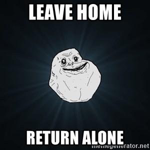 Forever Alone - leave home return alone